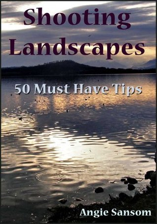 Shooting Landscapes: 50 Must Have Tips  by  Angie Sansom
