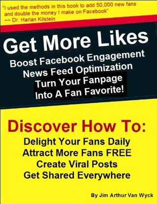 Get More Likes: Boost Facebook Engagement, NewsFeed Optimization, Turn Your Fan Page Into A Fan Favorite Jim Arthur Van Wyck