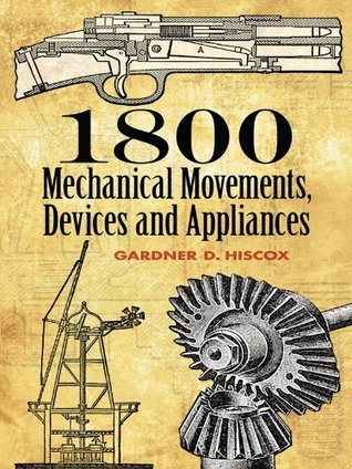 1800 Mechanical Movements, Devices and Appliances (Dover Science Books) Dover Publications Inc.