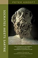 Socrates Meets Sartre : The Father of Philosophy Cross-Examines the Founder of Existentialism