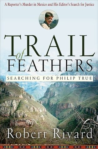 Trail Of Feathers: Searching for Philip True  by  Robert Rivard