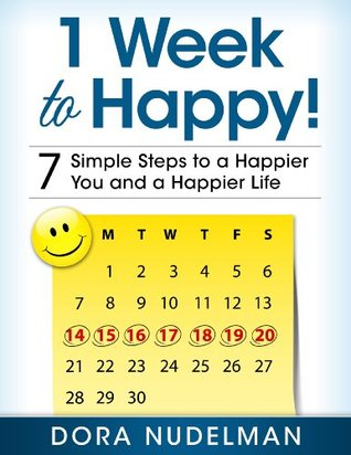 1 Week to Happy! 7 Simple Steps to a Happier You and a Happier Life Dora Nudelman