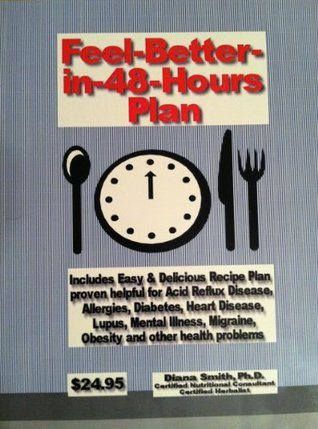 Feel Better in 48 Hours Plan - A recipe plan proven helpful for acid reflux disease, allergies, diabetes, heart disease, lupus, depression, migraine, obesity and other health problems.  by  Diana Smith