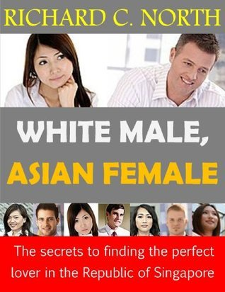 White Male, Asian Female: The Secrets to Finding the Perfect Lover in the Republic of Singapore  by  Richard North