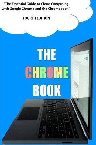 The Chrome Book (Fourth Edition): The Essential Guide to Cloud Computing with Google Chrome and the Chromebook C.H. Rome