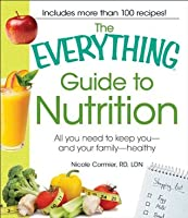 The Everything Guide to Nutrition: All you need to keep you - and your family - healthy (Everything Series)