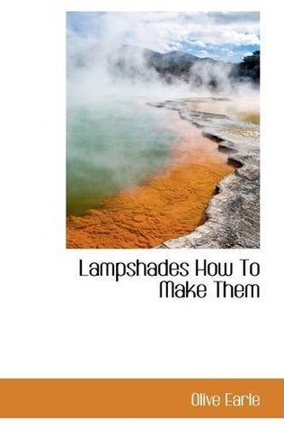 Lampshades How To Make Them (Bibliobazaar Reproduction Series)  by  Olive Earle
