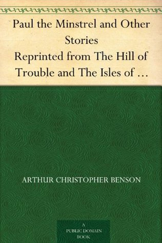 Paul the Minstrel and Other Stories Reprinted from The Hill of Trouble and The Isles of Sunset  by  Arthur Christopher Benson