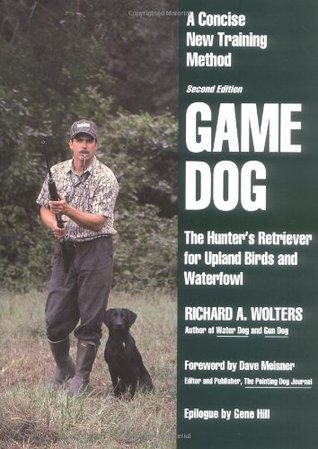 Game Dog: The Hunters Retriever for Upland Birds and Waterfowl  by  Richard A. Wolters