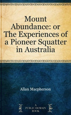 Mount Abundance: or The Experiences of a Pioneer Squatter in Australia Allan Macpherson