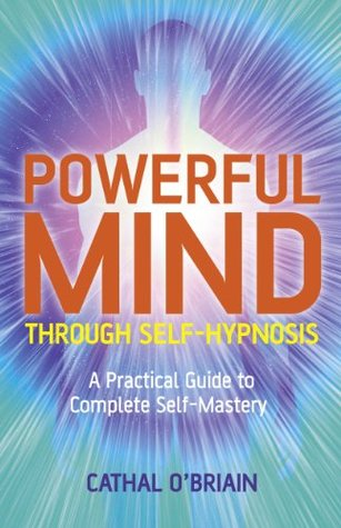 Powerful Mind Through Self-Hypnosis: A Practical Guide to Complete Self-Mastery  by  Cathal OBrian