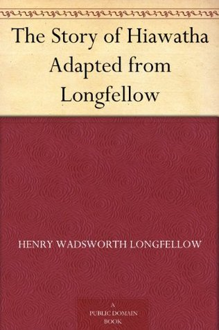 The Story of Hiawatha Adapted from Longfellow  by  Henry Wadsworth Longfellow