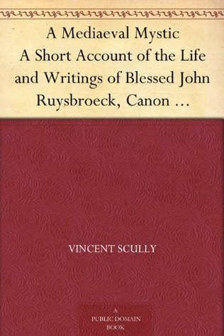 A Mediaeval Mystic A Short Account of the Life and Writings of Blessed John Ruysbroeck, Canon Regular of Groenendael A.D. 1293-1381  by  Vincent Scully