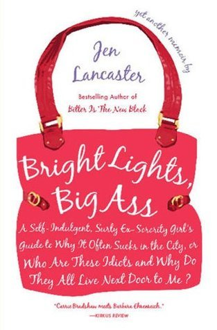 Bright Lights, Big Ass: A Self-Indulgent, Surly, Ex-Sorority Girls Guide to Why It Often Sucks in the City, or Who Are These Idiots and Why Do They All Live Next Door to Me?  by  Jen Lancaster