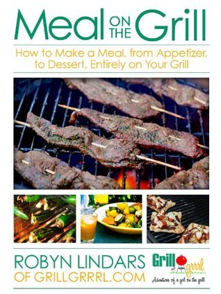 Meal On The Grill: How to Make a Meal, from Appetizer to Dessert, Entirely on Your Grill  by  Robyn Lindars