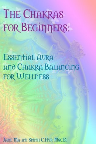 The Chakras for Beginners: Essential Aura and Chakra Balancing for Wellness  by  Jane Maati Smith