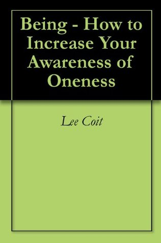 Being - How to Increase Your Awareness of Oneness  by  Lee Coit