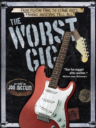 Worst Gig: From Psycho Fans to Stage Riots, Famous Musicians Tell All  by  Jon Niccum