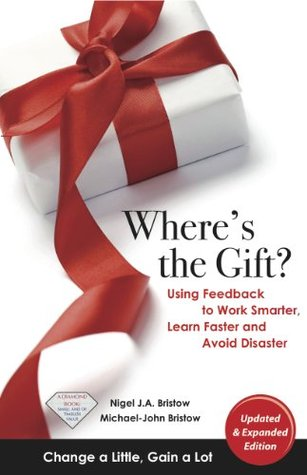 Wheres the Gift? Using Feedback to Work Smarter, Learn Faster and Avoid Disaster  by  Nigel Bristow