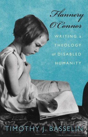Flannery OConnor: Writing a Theology of Disabled Humanity  by  Timothy J. Basselin