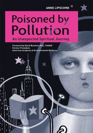 Poisoned By Pollution: An Unexpected Spiritual Journey  by  Anne Lipscomb