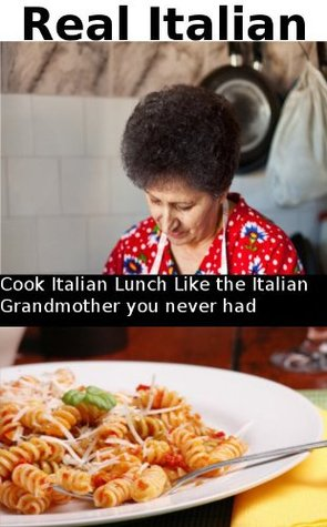 Real Italian: Cook Italian lunch like the Italian Grandmother you never had  by  Louis Palmieri