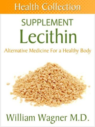 The Lecithin Supplement: Alternative Medicine for a Healthy Body William Wagner