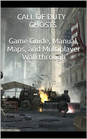 Call of Duty Ghosts:  Game Guide, Manual, Maps, and Multiplayer Walkthrough  by  Video Game Guides Video Game Guides