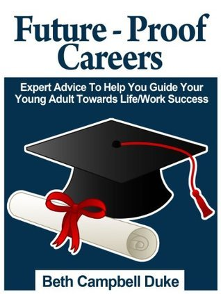 Future-Proof Careers: Expert Advice To Help You Guide Your Young Adult Towards Life/Work Success Beth Campbell Duke