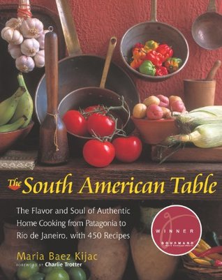 The South American Table: The Flavor and Soul of Authentic Home Cooking from Patagonia to Rio de Janeiro, With 450 Recipes (NYM Series)  by  Maria Baez Kijac