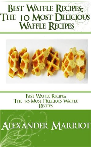 Best Waffle Recipes: The 10 Most Delicious Waffle Recipes Alexander Marriot