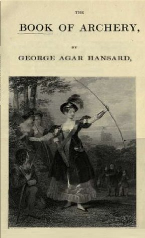 The book of archery : being the complete history and practice of the art, ancient and modern George Agar Hansard