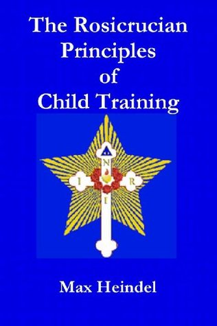 THE ROSICRUCIAN PRINCIPLES OF CHILD TRAINING Max Heindel