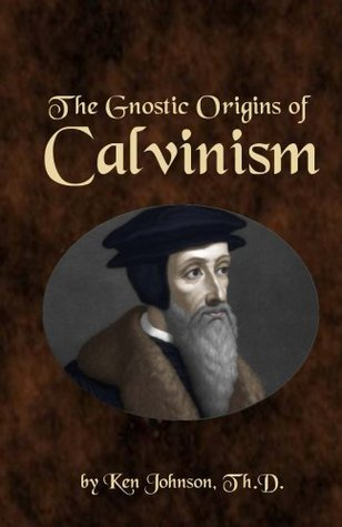 The Gnostic Origins of Calvinism  by  Ken Johnson