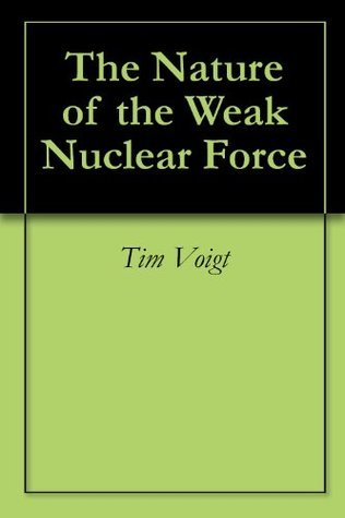 The Nature of the Weak Nuclear Force  by  Tim Voigt