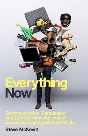 Everything Now: Communication, Persuasion and Control: How the instant society is shaping what we think  by  Steve McKevitt
