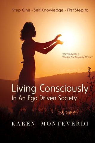 Step One - Self Knowledge - First Step to Living Consciously: In An Ego Driven Society  by  Karen Monteverdi