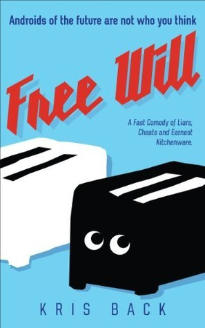 Free Will: A Fast Comedy of Liars, Cheats and Earnest Kitchenware Kris Back