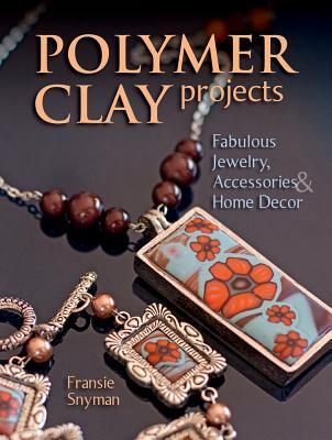 Polymer Clay Projects: Fabulous Jewellery, Accessories, & Home Decor Fransie Snyman