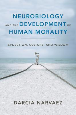 Neurobiology and the Development of Human Morality: Evolution, Culture, and Wisdom Darcia Narváez
