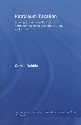 Petroleum Taxation: Sharing the Oil Wealth: A Study of Petroleum Taxation Yesterday, Today and Tomorrow. Routledge Studies in International Business and the World Economy, Volume 43. Carole Nakhle