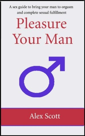 Pleasure your man: A sex guide to bring your man to orgasm and complete sexual fulfillment  by  Alex Scott