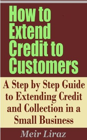 How to Extend Credit to Customers - A Step  by  Step Guide to Extending Credit and Collection in a Small Business by Meir Liraz