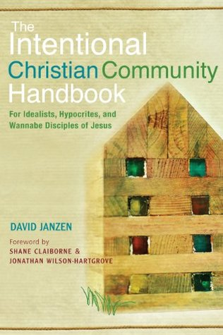 The Intentional Christian Community Handbook: For Idealists, Hypocrites, and Wannabe Disciples of Jesus David Janzen