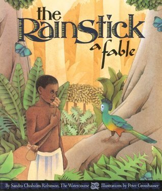 The Rainstick, A Fable  by  Sandra Chisholm Robinson