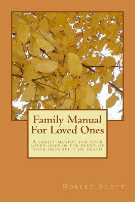 Family Manual for Loved Ones: A Family Manual for Your Loved Ones in the Event of Your Incapacity or Death  by  Robert H. Scott Jr.