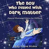 The Boy Who Played with Dark Matter (Special Illustrated Edition for Children)