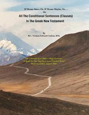 All the Conditional Sentences (Clauses) in the Greek New Testament: With Complete Greek Text (Parsed). Conditional Sentences Are Examined as They Appear in Several Textual Traditions. with English Translations Containing Strong Numbers. Rev Norman E Carlson Bth