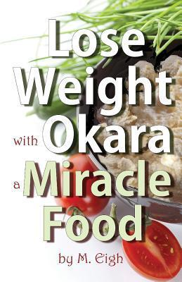 Lose Weight with Okara: A Miracle Food M. Eigh