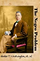 The Negro Problem: By Booker T. Washington and Others of His Time (Carefully formatted by Timeless Classic Books)